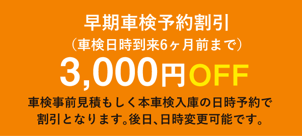 早期車検予約割引(車検日時到来6ヶ月前まで)3,000円OFF/車検事前見積もしく本車検入庫の日時予約で 割引となります。後日、日時変更可能です。